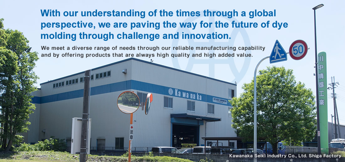 With our understanding of the times through a global perspective, we are paving the way for the future of dye molding through challenge and innovation.