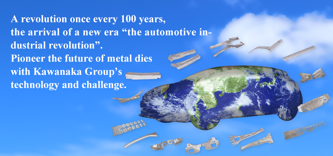 "A revolution once every 100 years, the arrival of a new era ""the automotive industrial revolution"". Pioneer the future of metal dies with Kawanaka Group's technology and challenge."